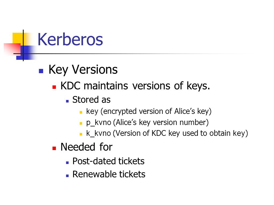 Kerberos Key Versions KDC maintains versions of keys. Stored as key (encrypted version of Alices key) p_kvno (Alices key version number) k_kvno (Versi