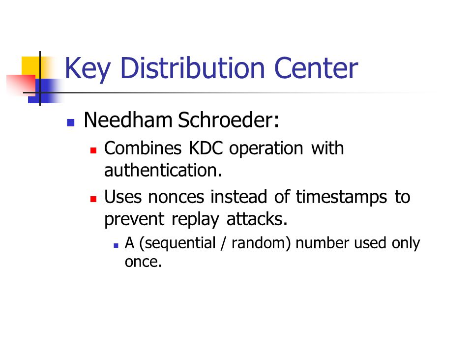 Key Distribution Center Needham Schroeder: Combines KDC operation with authentication. Uses nonces instead of timestamps to prevent replay attacks. A