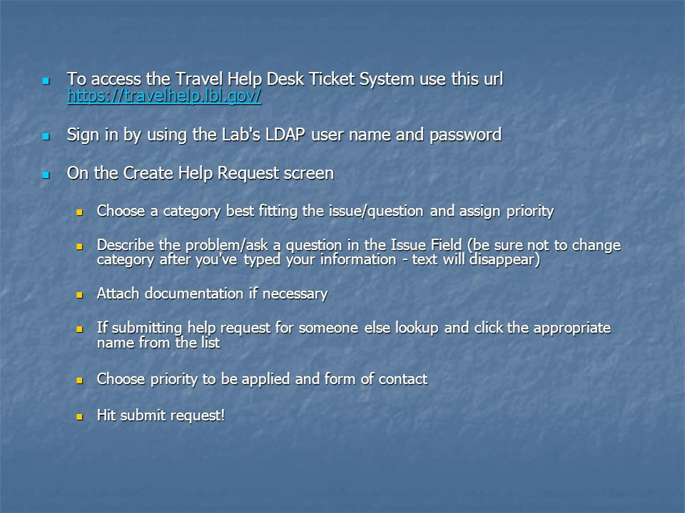 To access the Travel Help Desk Ticket System use this url https://travelhelp.lbl.gov/ To access the Travel Help Desk Ticket System use this url https://travelhelp.lbl.gov/ https://travelhelp.lbl.gov/ Sign in by using the Lab s LDAP user name and password Sign in by using the Lab s LDAP user name and password On the Create Help Request screen On the Create Help Request screen Choose a category best fitting the issue/question and assign priority Choose a category best fitting the issue/question and assign priority Describe the problem/ask a question in the Issue Field (be sure not to change category after you ve typed your information - text will disappear) Describe the problem/ask a question in the Issue Field (be sure not to change category after you ve typed your information - text will disappear) Attach documentation if necessary Attach documentation if necessary If submitting help request for someone else lookup and click the appropriate name from the list If submitting help request for someone else lookup and click the appropriate name from the list Choose priority to be applied and form of contact Choose priority to be applied and form of contact Hit submit request.