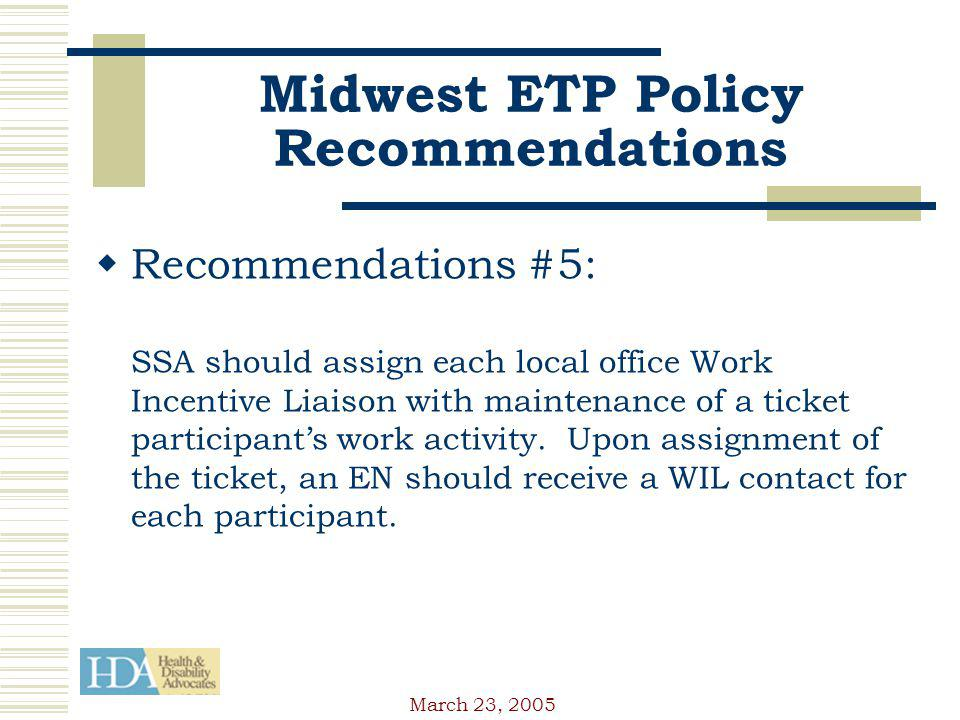 March 23, 2005 Midwest ETP Policy Recommendations Recommendations #5: SSA should assign each local office Work Incentive Liaison with maintenance of a ticket participants work activity.