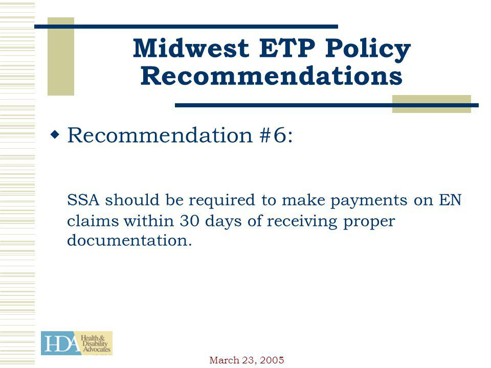 March 23, 2005 Midwest ETP Policy Recommendations Recommendation #6: SSA should be required to make payments on EN claims within 30 days of receiving proper documentation.