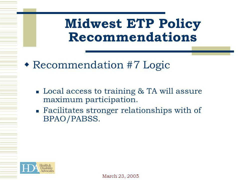 March 23, 2005 Midwest ETP Policy Recommendations Recommendation #7 Logic Local access to training & TA will assure maximum participation.
