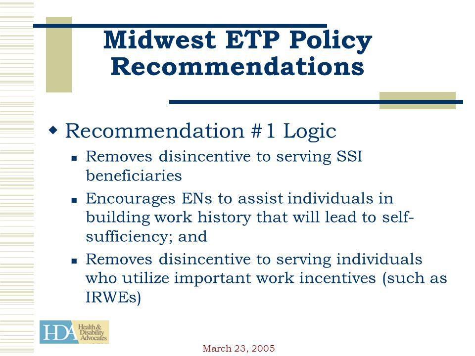 March 23, 2005 Midwest ETP Policy Recommendations Recommendation #1 Logic Removes disincentive to serving SSI beneficiaries Encourages ENs to assist individuals in building work history that will lead to self- sufficiency; and Removes disincentive to serving individuals who utilize important work incentives (such as IRWEs)