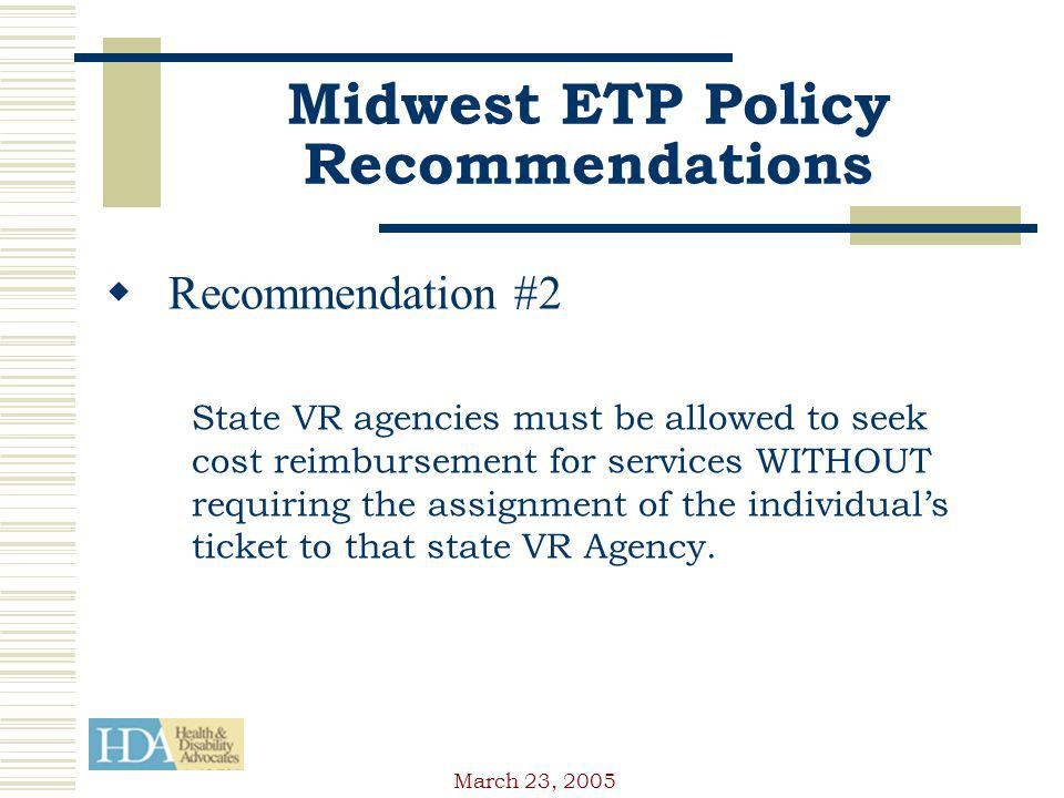 March 23, 2005 Midwest ETP Policy Recommendations Recommendation #2 State VR agencies must be allowed to seek cost reimbursement for services WITHOUT requiring the assignment of the individuals ticket to that state VR Agency.