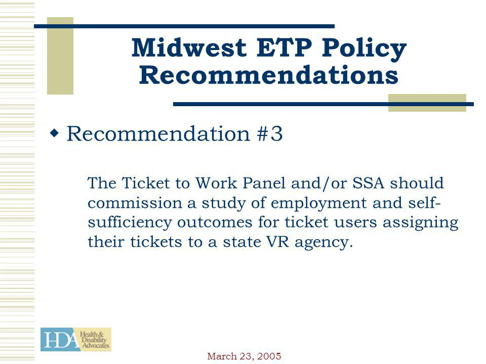 March 23, 2005 Midwest ETP Policy Recommendations Recommendation #3 The Ticket to Work Panel and/or SSA should commission a study of employment and self- sufficiency outcomes for ticket users assigning their tickets to a state VR agency.