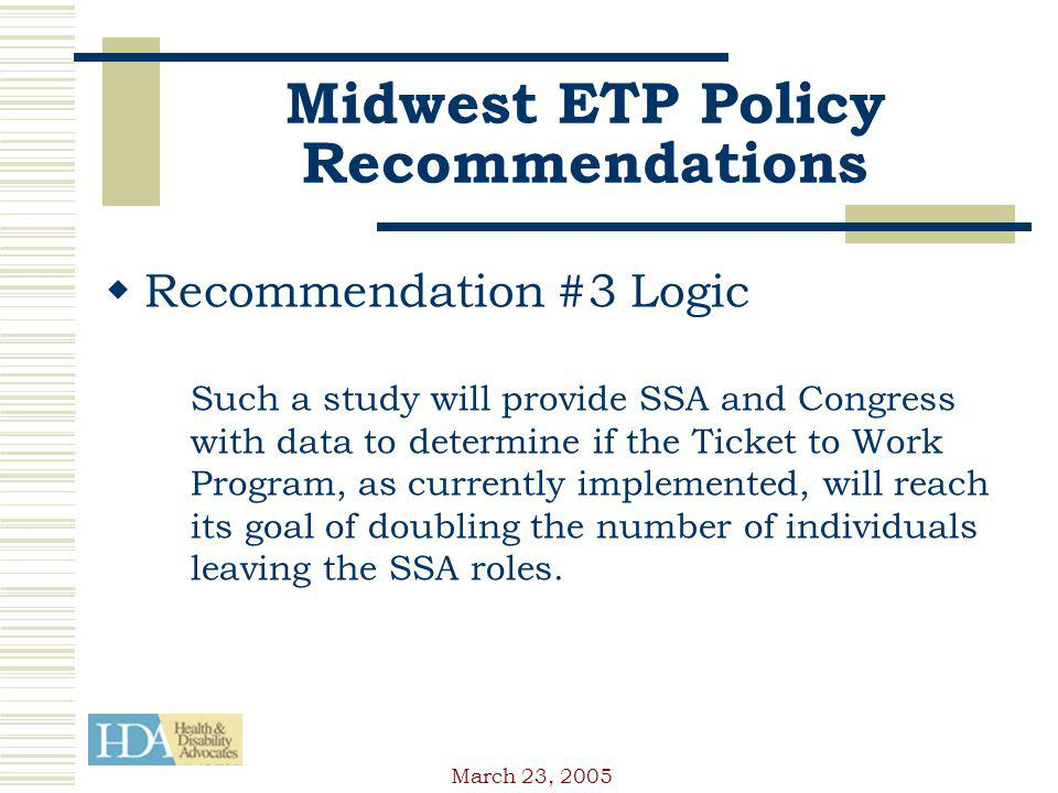 March 23, 2005 Midwest ETP Policy Recommendations Recommendation #3 Logic Such a study will provide SSA and Congress with data to determine if the Ticket to Work Program, as currently implemented, will reach its goal of doubling the number of individuals leaving the SSA roles.