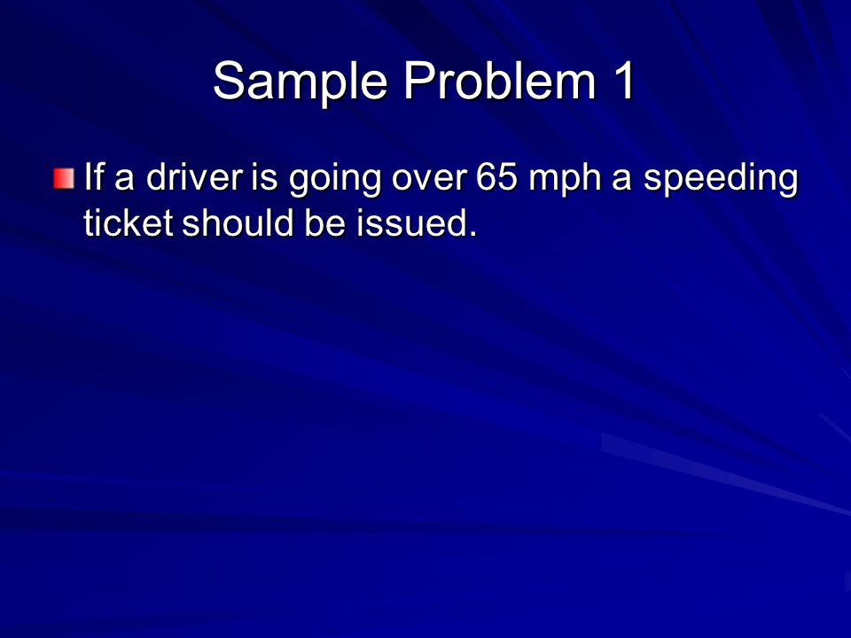 Sample Problem 1 If a driver is going over 65 mph a speeding ticket should be issued.