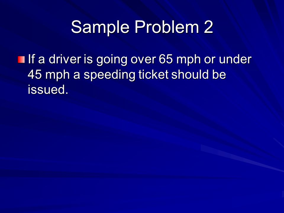 Sample Problem 2 If a driver is going over 65 mph or under 45 mph a speeding ticket should be issued.