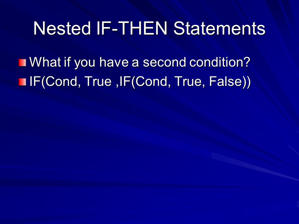 Nested IF-THEN Statements What if you have a second condition IF(Cond, True,IF(Cond, True, False))