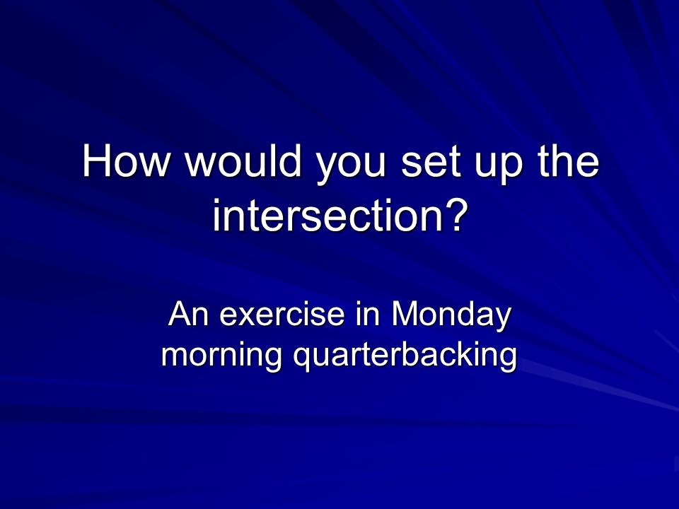 How would you set up the intersection An exercise in Monday morning quarterbacking
