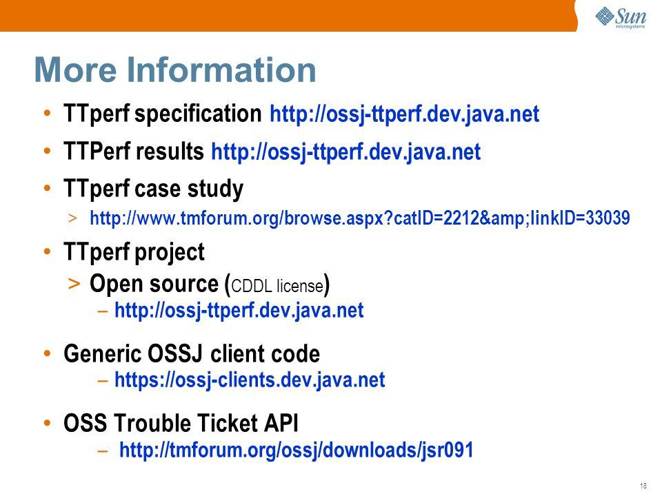 18 TTperf specification http://ossj-ttperf.dev.java.net TTPerf results http://ossj-ttperf.dev.java.net TTperf case study > http://www.tmforum.org/browse.aspx catID=2212&linkID=33039 TTperf project > Open source ( CDDL license ) – http://ossj-ttperf.dev.java.net Generic OSSJ client code – https://ossj-clients.dev.java.net OSS Trouble Ticket API – http://tmforum.org/ossj/downloads/jsr091 More Information