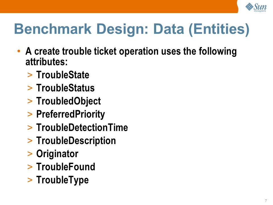 7 A create trouble ticket operation uses the following attributes: > TroubleState > TroubleStatus > TroubledObject > PreferredPriority > TroubleDetectionTime > TroubleDescription > Originator > TroubleFound > TroubleType Benchmark Design: Data (Entities)