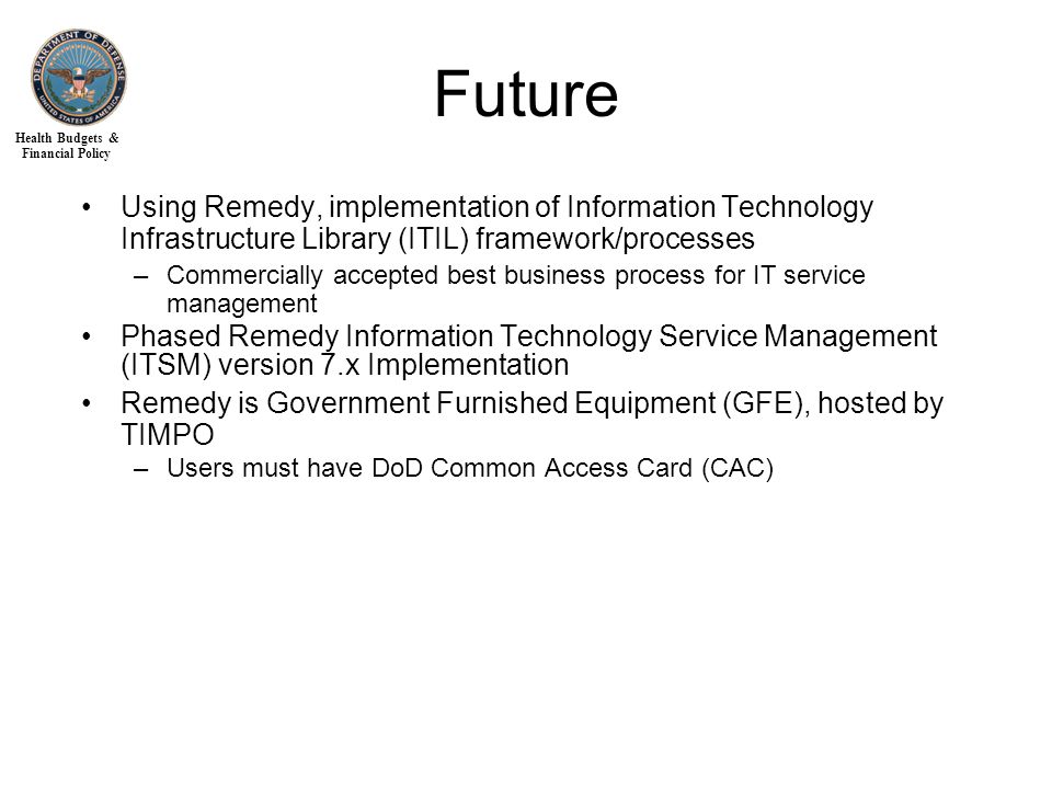 Health Budgets & Financial Policy Future Using Remedy, implementation of Information Technology Infrastructure Library (ITIL) framework/processes –Commercially accepted best business process for IT service management Phased Remedy Information Technology Service Management (ITSM) version 7.x Implementation Remedy is Government Furnished Equipment (GFE), hosted by TIMPO –Users must have DoD Common Access Card (CAC)