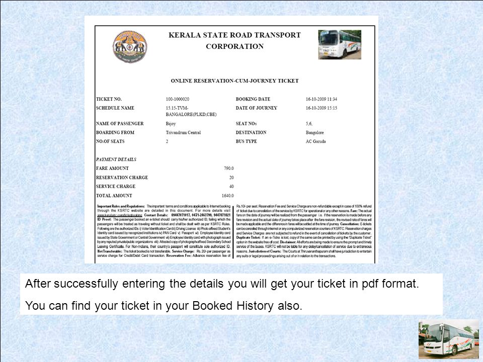 After successfully entering the details you will get your ticket in pdf format. You can find your ticket in your Booked History also.