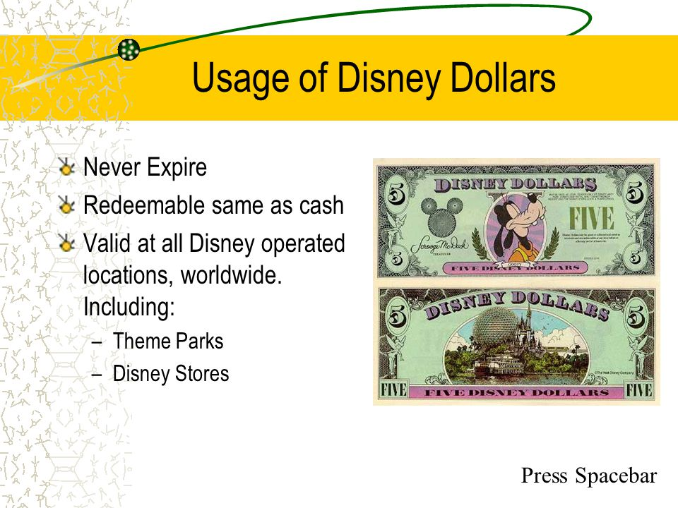 Disney Dollars Purchase Options Because Disney Dollars operate same as cash: –Only Guaranteed form of money can be accepted Bank Wire Transfer, Money Order or Cashiers Check –Orders require 5 business days processing –Disney Dollars cannot be shipped –Disney Dollars need special precautions taken to be returned Verification, Counting and Delivery are all sensitive issues Press Spacebar
