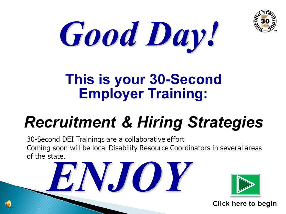 This is your 30-Second Employer Training: Recruitment & Hiring Strategies ENJOY Click here to begin Good Day.