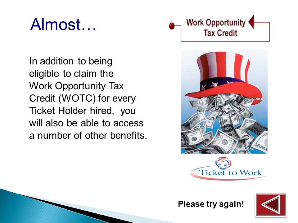 In addition to being eligible to claim the Work Opportunity Tax Credit (WOTC) for every Ticket Holder hired, you will also be able to access a number of other benefits.