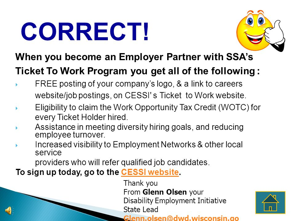 When you become an Employer Partner with SSAs Ticket To Work Program you get all of the following : FREE posting of your companys logo, & a link to careers website/job postings, on CESSI s Ticket to Work website.
