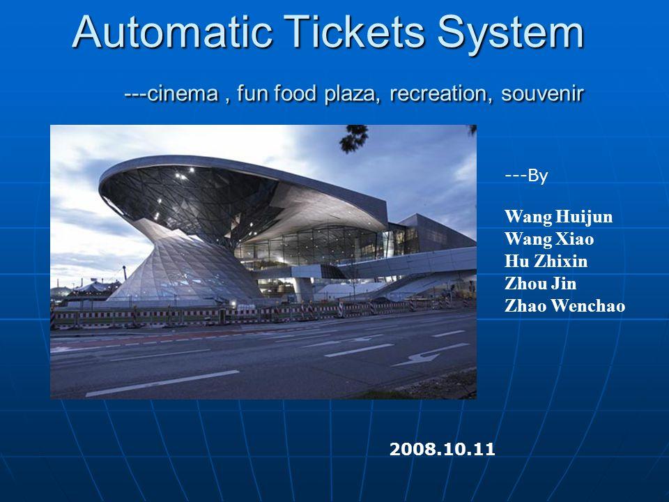 Automatic Tickets System ---cinema, fun food plaza, recreation, souvenir 2008.10.11 ---By Wang Huijun Wang Xiao Hu Zhixin Zhou Jin Zhao Wenchao