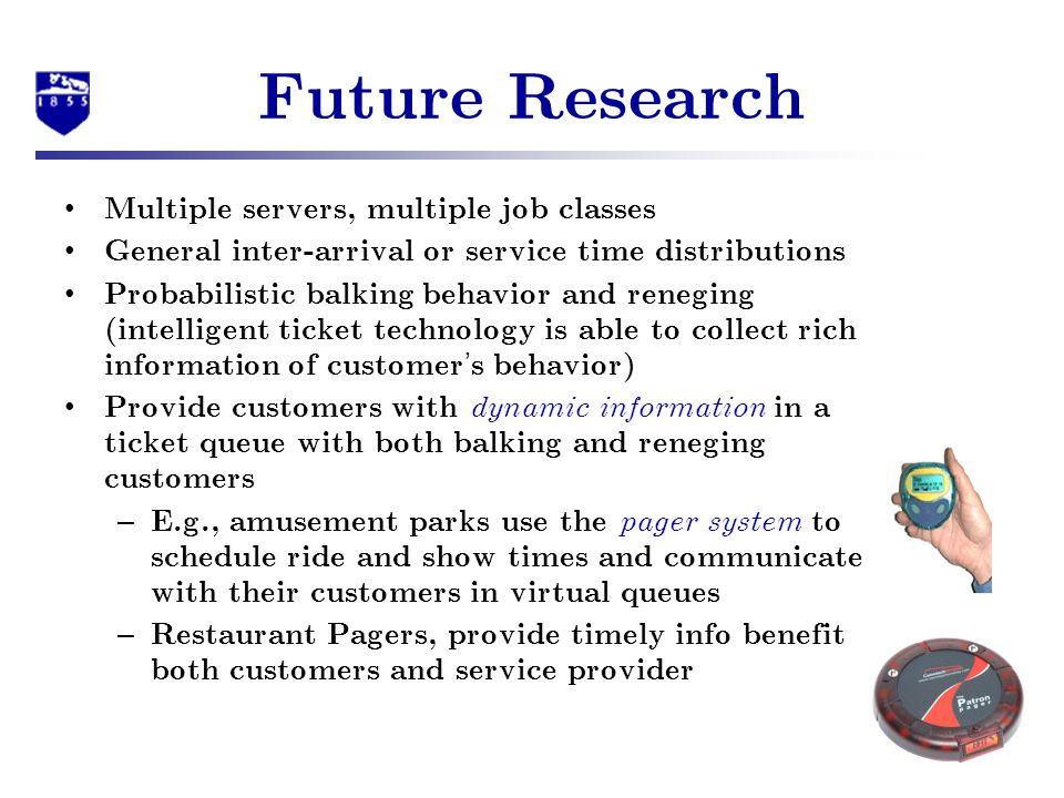 Future Research Multiple servers, multiple job classes General inter-arrival or service time distributions Probabilistic balking behavior and reneging (intelligent ticket technology is able to collect rich information of customer s behavior) Provide customers with dynamic information in a ticket queue with both balking and reneging customers – E.g., amusement parks use the pager system to schedule ride and show times and communicate with their customers in virtual queues – Restaurant Pagers, provide timely info benefit both customers and service provider