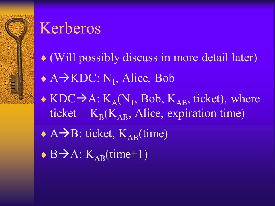 Kerberos (Will possibly discuss in more detail later) A KDC: N 1, Alice, Bob KDC A: K A (N 1, Bob, K AB, ticket), where ticket = K B (K AB, Alice, expiration time) A B: ticket, K AB (time) B A: K AB (time+1)