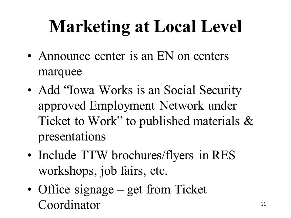 Marketing at Local Level Announce center is an EN on centers marquee Add Iowa Works is an Social Security approved Employment Network under Ticket to Work to published materials & presentations Include TTW brochures/flyers in RES workshops, job fairs, etc.