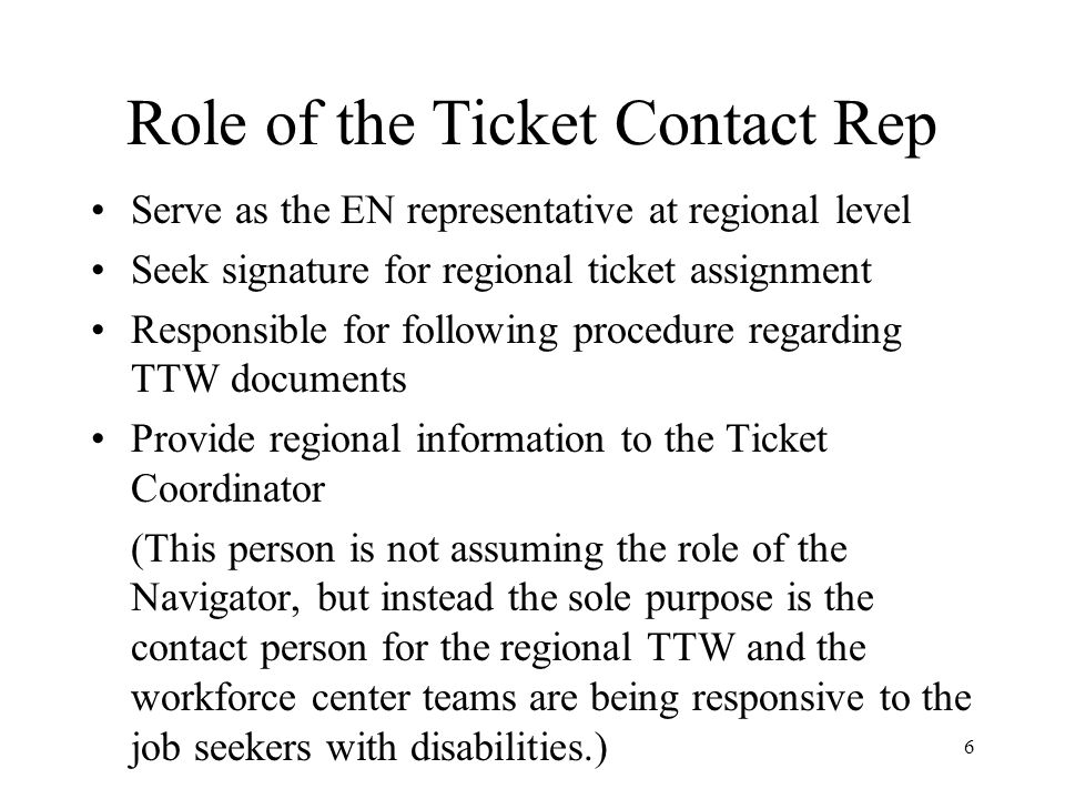 Role of the Ticket Contact Rep Serve as the EN representative at regional level Seek signature for regional ticket assignment Responsible for following procedure regarding TTW documents Provide regional information to the Ticket Coordinator (This person is not assuming the role of the Navigator, but instead the sole purpose is the contact person for the regional TTW and the workforce center teams are being responsive to the job seekers with disabilities.) 6