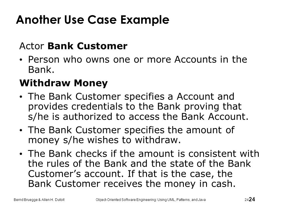 24 Bernd Bruegge & Allen H. Dutoit Object-Oriented Software Engineering: Using UML, Patterns, and Java 24 Another Use Case Example Actor Bank Customer
