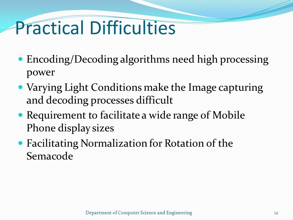 Practical Difficulties Encoding/Decoding algorithms need high processing power Varying Light Conditions make the Image capturing and decoding processes difficult Requirement to facilitate a wide range of Mobile Phone display sizes Facilitating Normalization for Rotation of the Semacode 12Department of Computer Science and Engineering