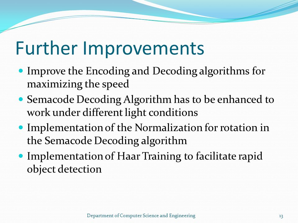 Further Improvements Improve the Encoding and Decoding algorithms for maximizing the speed Semacode Decoding Algorithm has to be enhanced to work under different light conditions Implementation of the Normalization for rotation in the Semacode Decoding algorithm Implementation of Haar Training to facilitate rapid object detection 13Department of Computer Science and Engineering