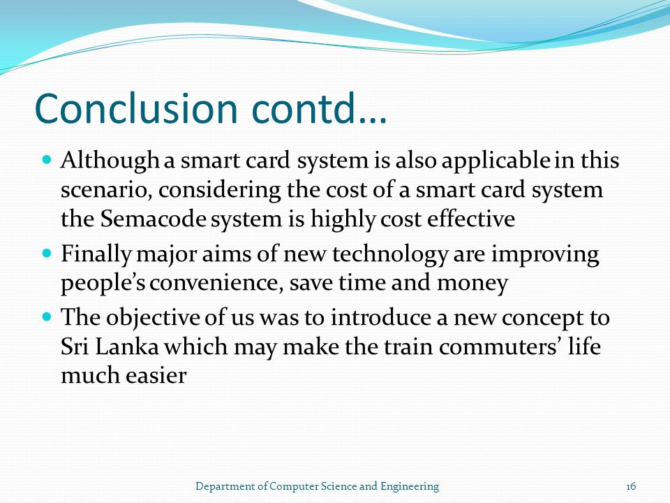 Conclusion contd… Although a smart card system is also applicable in this scenario, considering the cost of a smart card system the Semacode system is highly cost effective Finally major aims of new technology are improving peoples convenience, save time and money The objective of us was to introduce a new concept to Sri Lanka which may make the train commuters life much easier 16Department of Computer Science and Engineering
