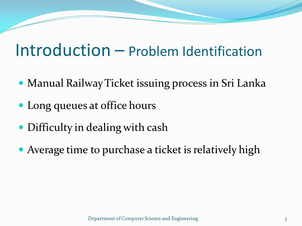 Introduction – Problem Identification Manual Railway Ticket issuing process in Sri Lanka Long queues at office hours Difficulty in dealing with cash Average time to purchase a ticket is relatively high 3Department of Computer Science and Engineering