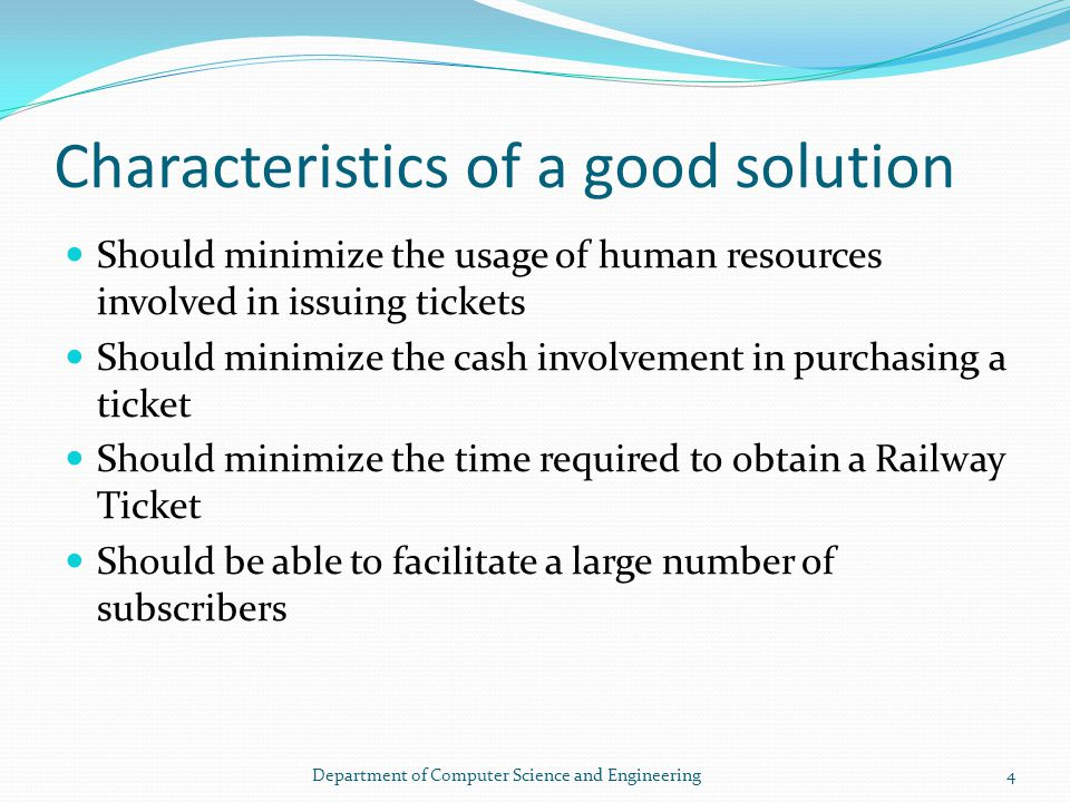 Characteristics of a good solution Should minimize the usage of human resources involved in issuing tickets Should minimize the cash involvement in purchasing a ticket Should minimize the time required to obtain a Railway Ticket Should be able to facilitate a large number of subscribers 4Department of Computer Science and Engineering