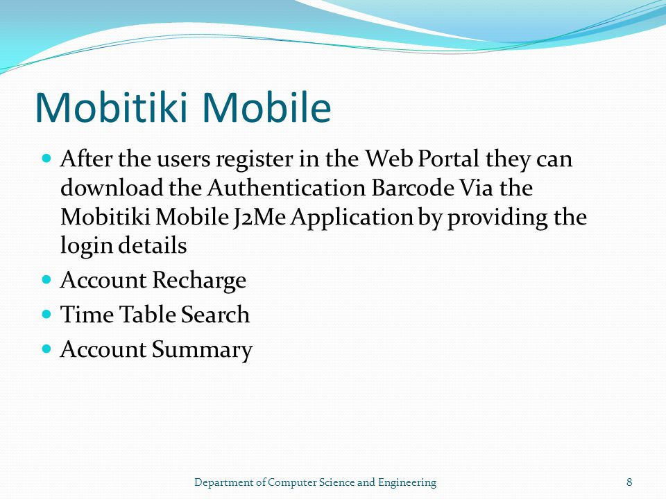 Mobitiki Mobile After the users register in the Web Portal they can download the Authentication Barcode Via the Mobitiki Mobile J2Me Application by providing the login details Account Recharge Time Table Search Account Summary 8Department of Computer Science and Engineering