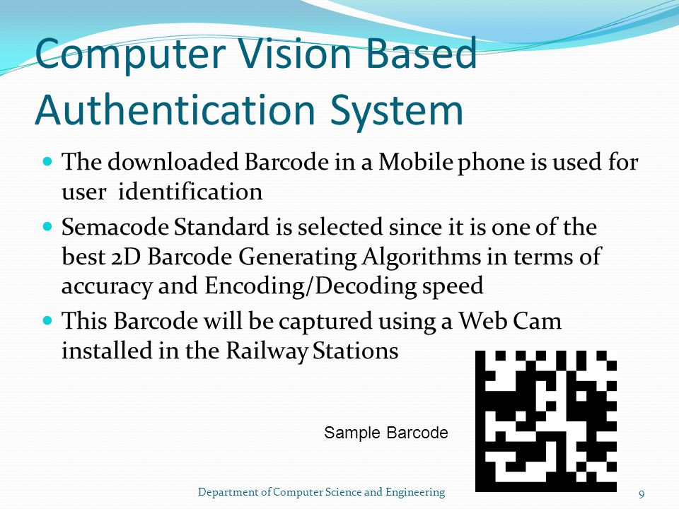 Computer Vision Based Authentication System The downloaded Barcode in a Mobile phone is used for user identification Semacode Standard is selected since it is one of the best 2D Barcode Generating Algorithms in terms of accuracy and Encoding/Decoding speed This Barcode will be captured using a Web Cam installed in the Railway Stations Sample Barcode 9Department of Computer Science and Engineering