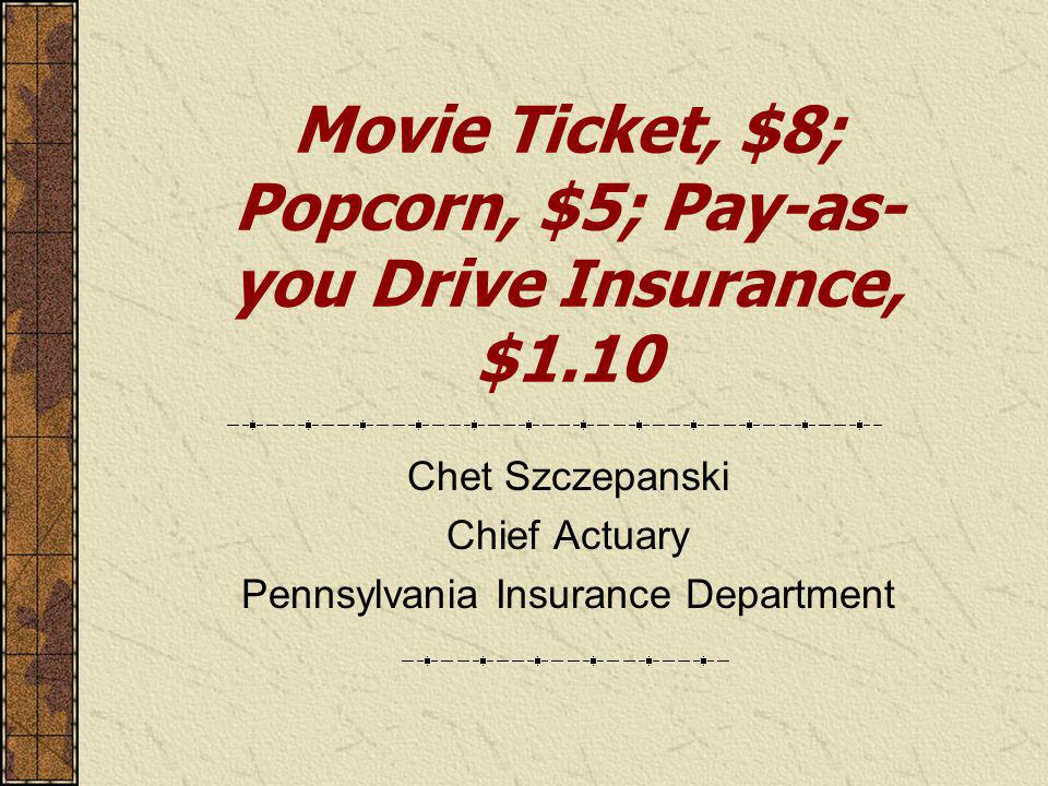 Movie Ticket, $8; Popcorn, $5; Pay-as- you Drive Insurance, $1.10 Chet Szczepanski Chief Actuary Pennsylvania Insurance Department