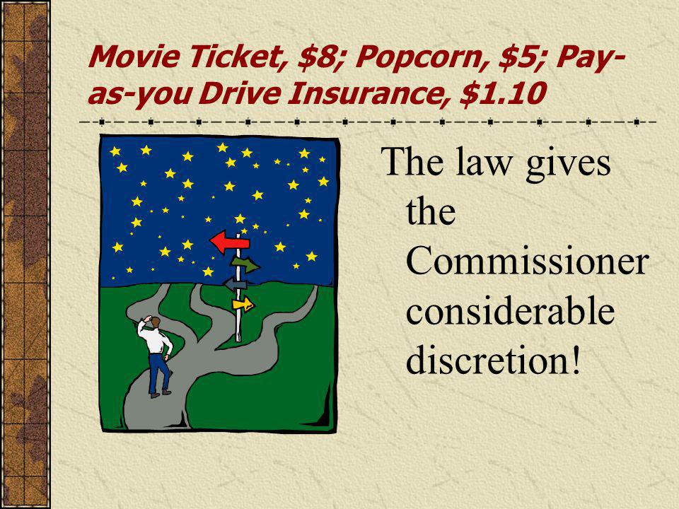 Movie Ticket, $8; Popcorn, $5; Pay- as-you Drive Insurance, $1.10 The law gives the Commissioner considerable discretion!