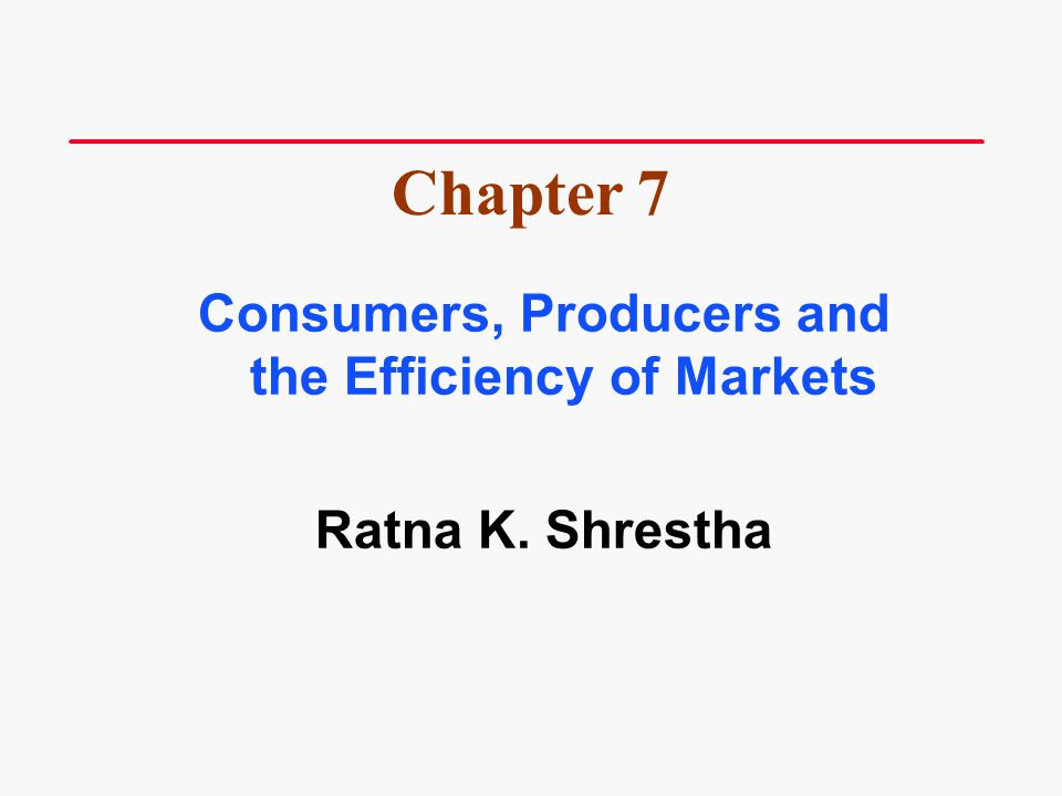 Consumers, Producers and the Efficiency of Markets Ratna K. Shrestha Chapter 7