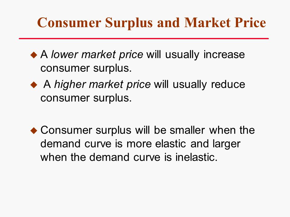 Consumer Surplus and Market Price A lower market price will usually increase consumer surplus. A higher market price will usually reduce consumer surp