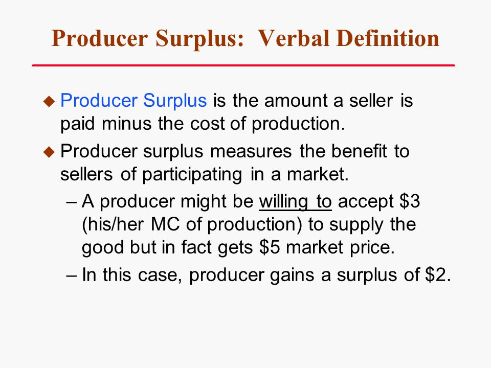 Producer Surplus: Verbal Definition Producer Surplus is the amount a seller is paid minus the cost of production. Producer surplus measures the benefi