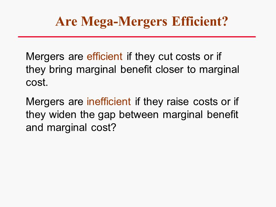 Are Mega-Mergers Efficient? Mergers are efficient if they cut costs or if they bring marginal benefit closer to marginal cost. Mergers are inefficient