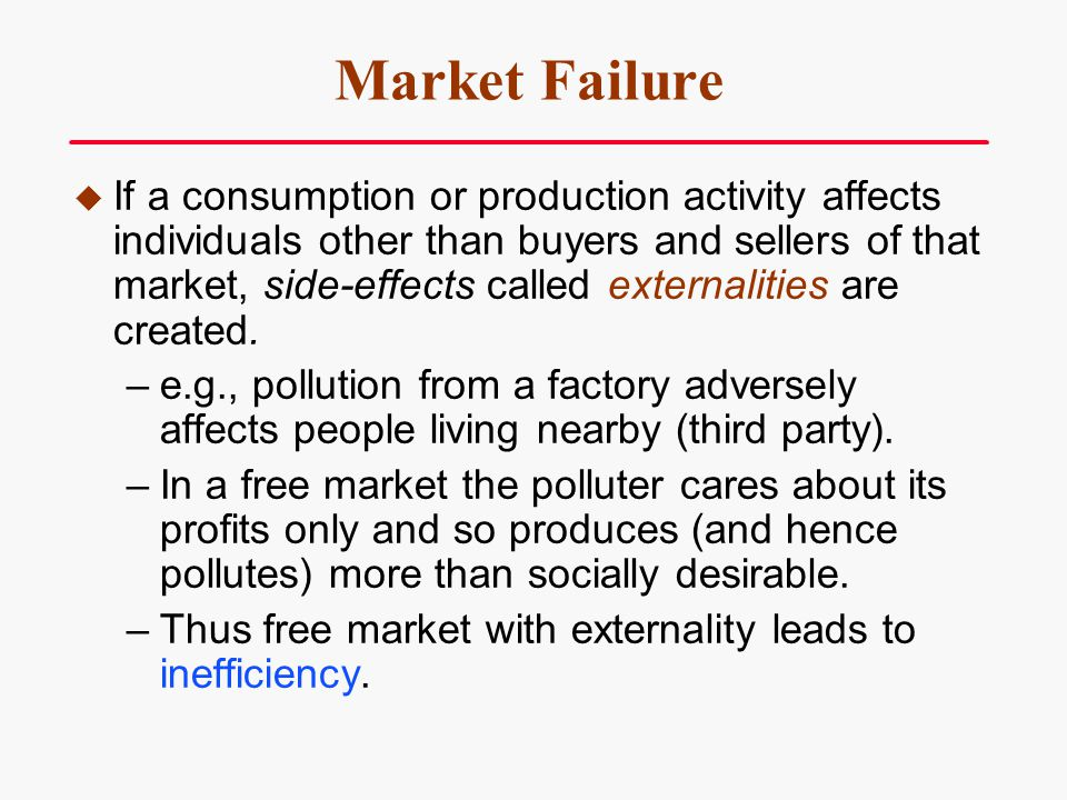 Market Failure If a consumption or production activity affects individuals other than buyers and sellers of that market, side-effects called externali