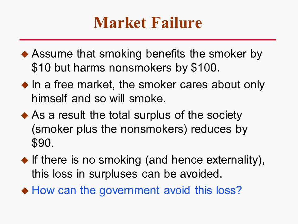 Market Failure Assume that smoking benefits the smoker by $10 but harms nonsmokers by $100. In a free market, the smoker cares about only himself and