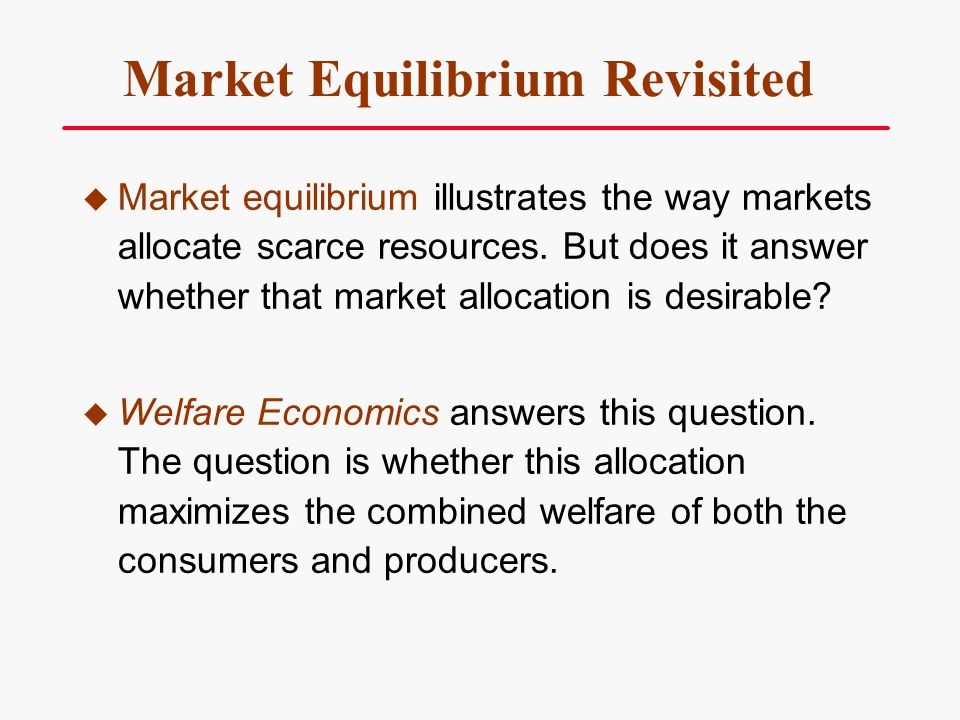Welfare Economics… ….Is the study of how the allocation of resources affects economic well being, the well being of the consumers and the sellers.