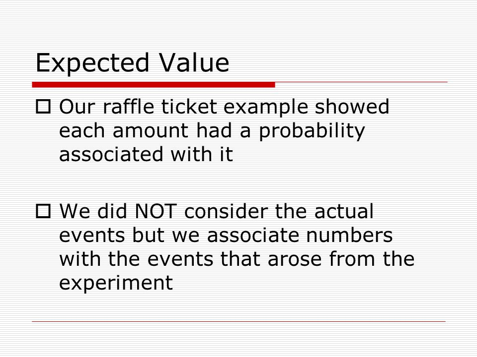 Expected Value Our raffle ticket example showed each amount had a probability associated with it We did NOT consider the actual events but we associate numbers with the events that arose from the experiment