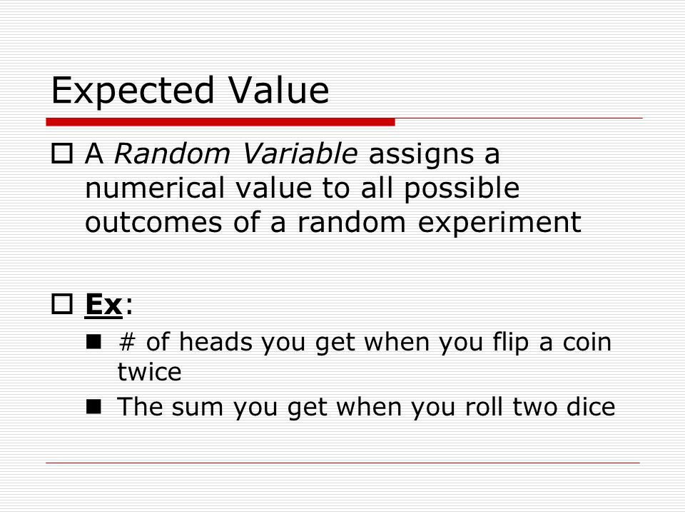 Expected Value A Random Variable assigns a numerical value to all possible outcomes of a random experiment Ex: # of heads you get when you flip a coin twice The sum you get when you roll two dice