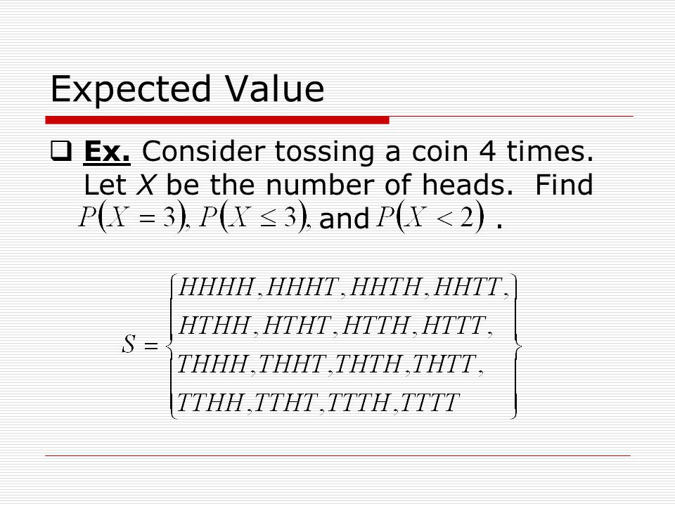 Expected Value Ex. Consider tossing a coin 4 times. Let X be the number of heads. Find and.