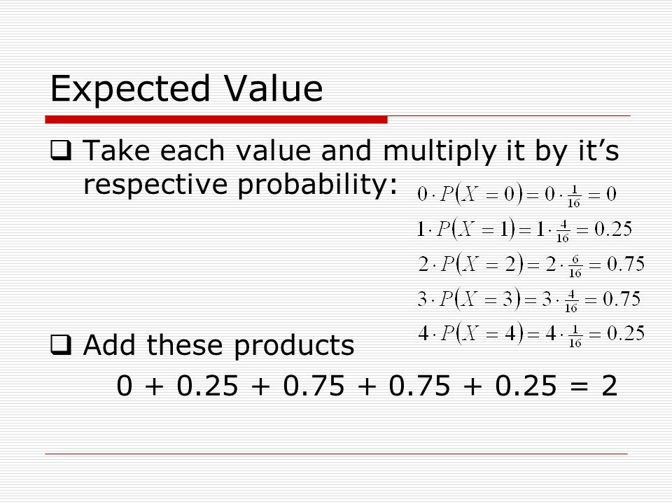 Expected Value Take each value and multiply it by its respective probability: Add these products 0 + 0.25 + 0.75 + 0.75 + 0.25 = 2