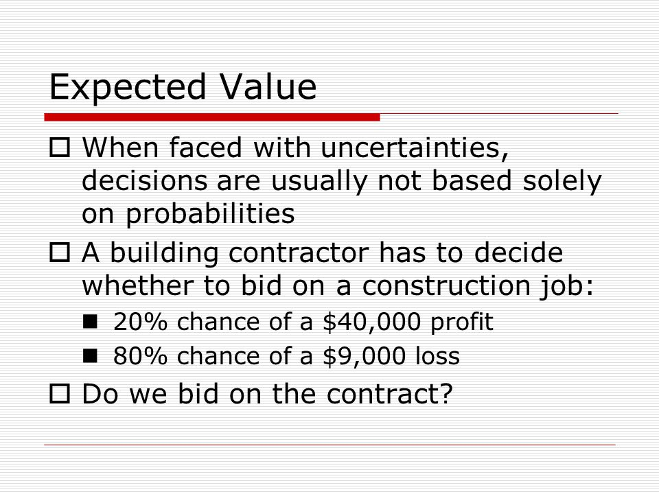 When faced with uncertainties, decisions are usually not based solely on probabilities A building contractor has to decide whether to bid on a constru