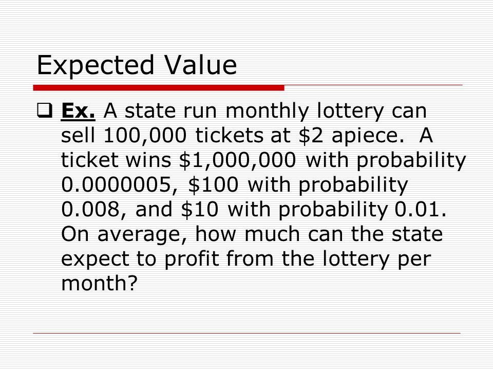 Expected Value Ex. A state run monthly lottery can sell 100,000 tickets at $2 apiece.